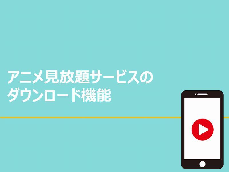 アニメ見放題のダウンロード