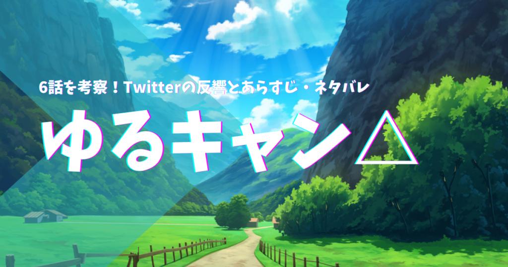 ゆるキャン△の6話を考察!Twitterの反響とあらすじ・ネタバレ
