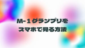 m-1グランプリの動画をスマホで見る方法